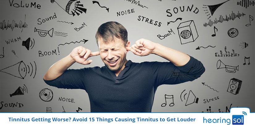 Tinnitus Getting Worse? Avoid 15 Things Causing Tinnitus to Get Louder